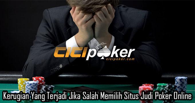 Kerugian Yang Terjadi Jika Salah Memilih Situs Judi Poker Online